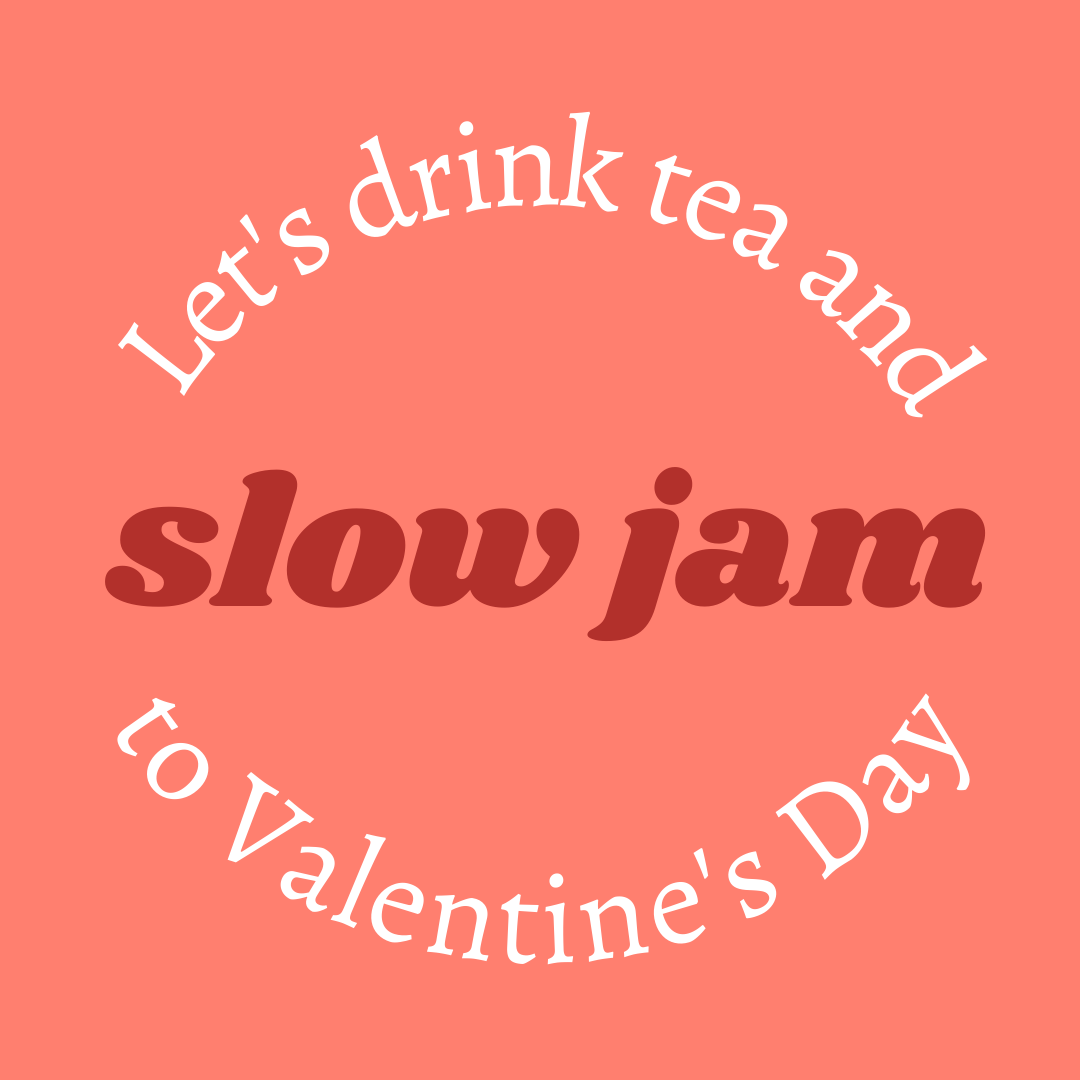 Let's Drink Tea and Slow Jam to Valentine's Day